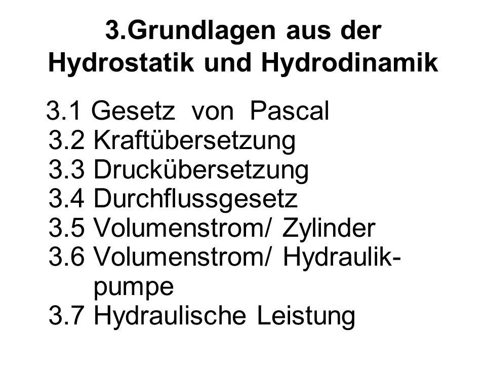 3.Grundlagen aus der Hydrostatik und Hydrodinamik 3.1 Gesetz von Pascal 3.2 Kraftübersetzung 3.3 Druckübersetzung 3.4 Durchflussgesetz 3.5 Volumenstrom/ Zylinder 3.6 Volumenstrom/ Hydraulik- pumpe 3.7 Hydraulische Leistung