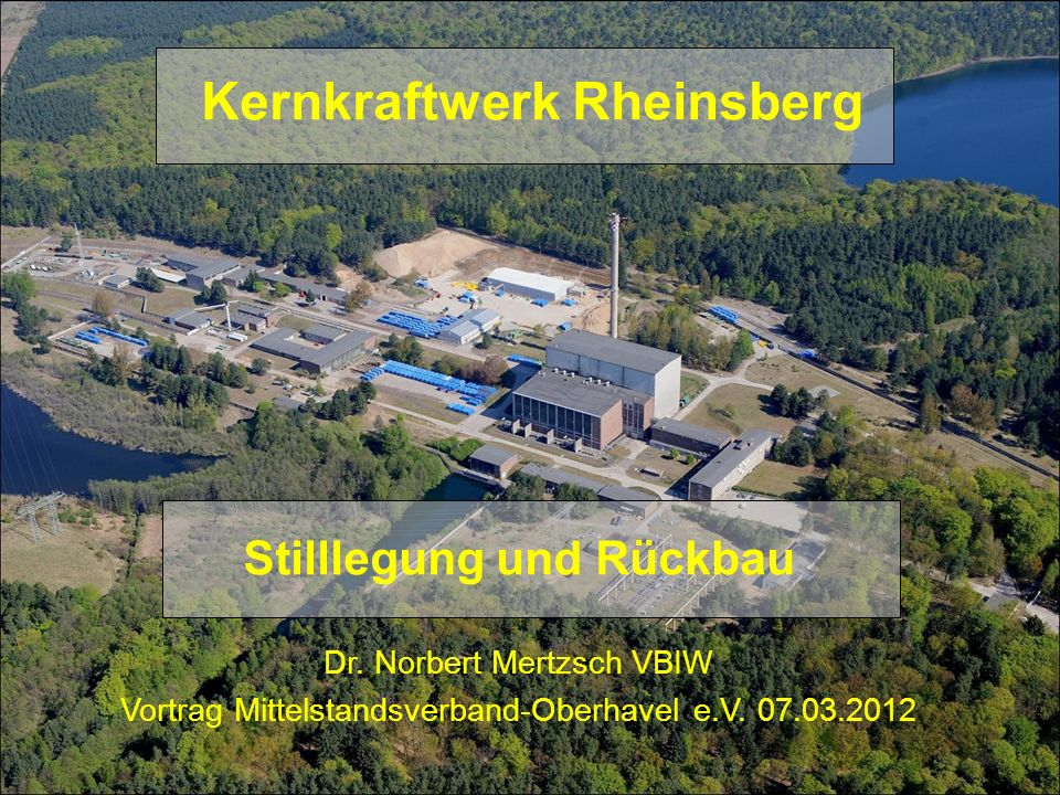 Kernkraftwerk Rheinsberg Stilllegung und Rückbau Dr. Norbert Mertzsch VBIW Vortrag Mittelstandsverband-Oberhavel e.V. 07.03.2012