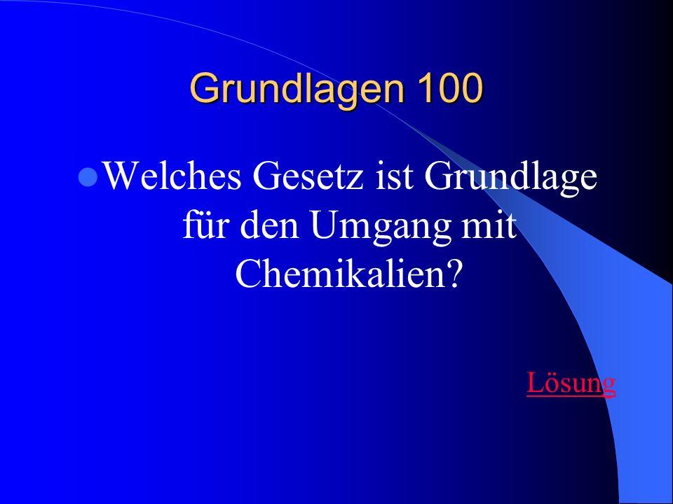 Grundlagen 100 Welches Gesetz ist Grundlage für den Umgang mit Chemikalien? Lösung