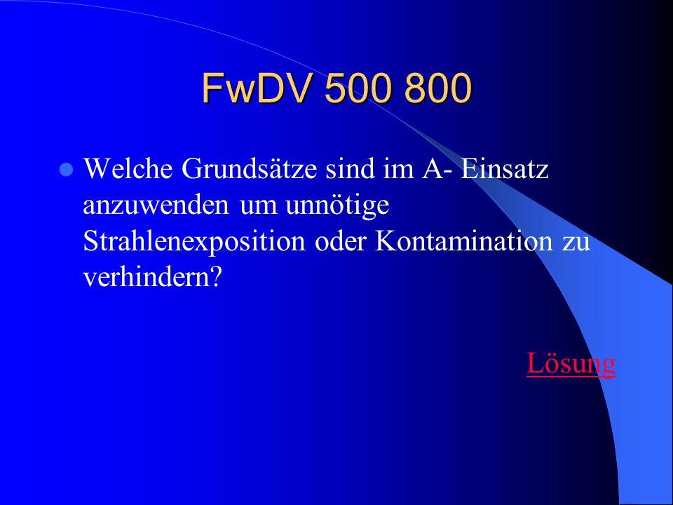 FwDV 500 800 Welche Grundsätze sind im A- Einsatz anzuwenden um unnötige Strahlenexposition oder Kontamination zu verhindern? Lösung