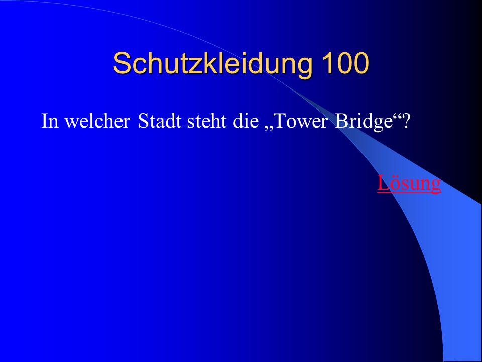 Schutzkleidung 100 In welcher Stadt steht die Tower Bridge? Lösung