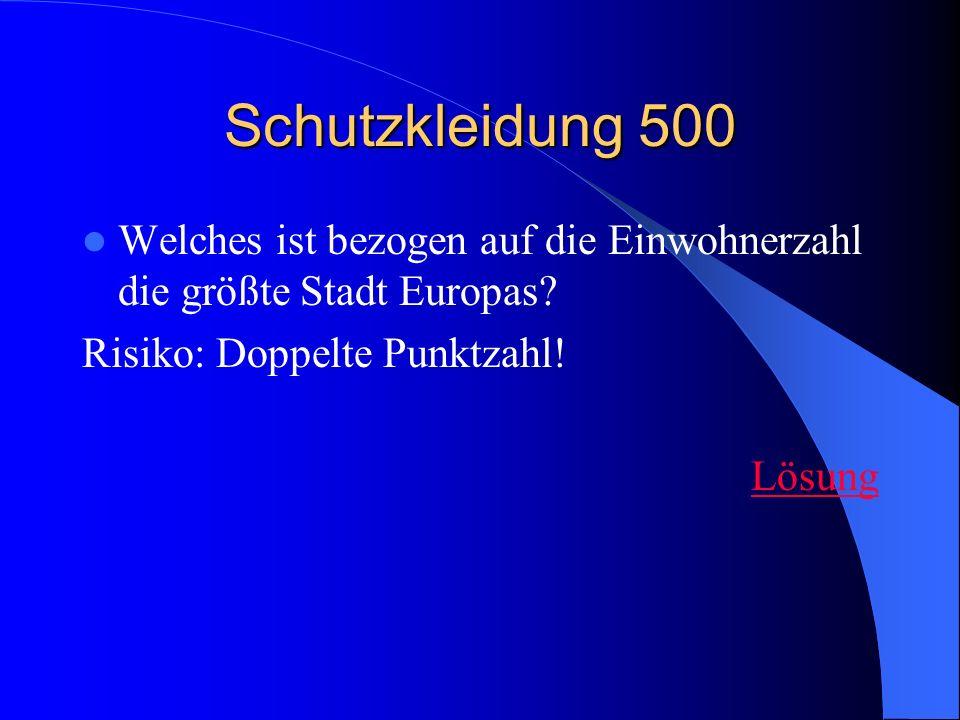 Schutzkleidung 500 Welches ist bezogen auf die Einwohnerzahl die größte Stadt Europas? Risiko: Doppelte Punktzahl! Lösung