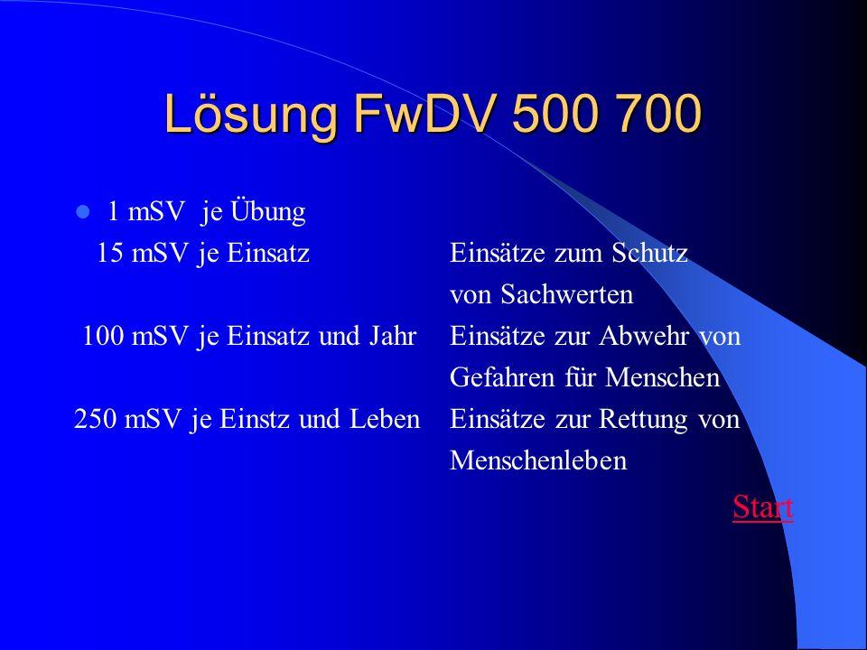 Lösung FwDV 500 700 1 mSV je Übung 15 mSV je Einsatz Einsätze zum Schutz von Sachwerten 100 mSV je Einsatz und Jahr Einsätze zur Abwehr von Gefahren f