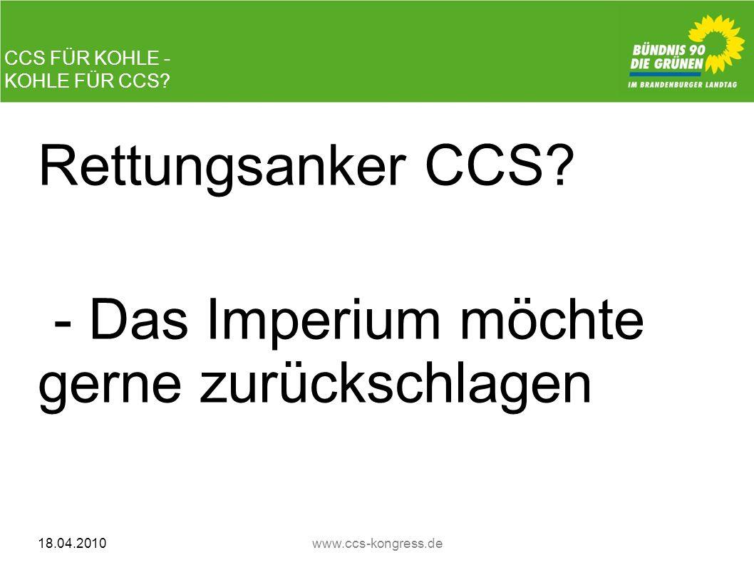 CCS FÜR KOHLE - KOHLE FÜR CCS? Rettungsanker CCS? - Das Imperium möchte gerne zurückschlagen 18.04.2010www.ccs-kongress.de