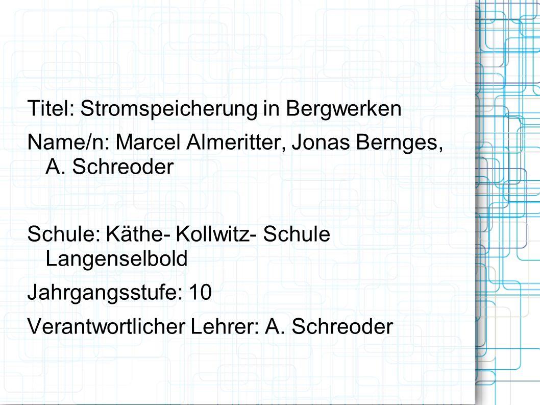 Titel: Stromspeicherung in Bergwerken Name/n: Marcel Almeritter, Jonas Bernges, A. Schreoder Schule: Käthe- Kollwitz- Schule Langenselbold Jahrgangsst