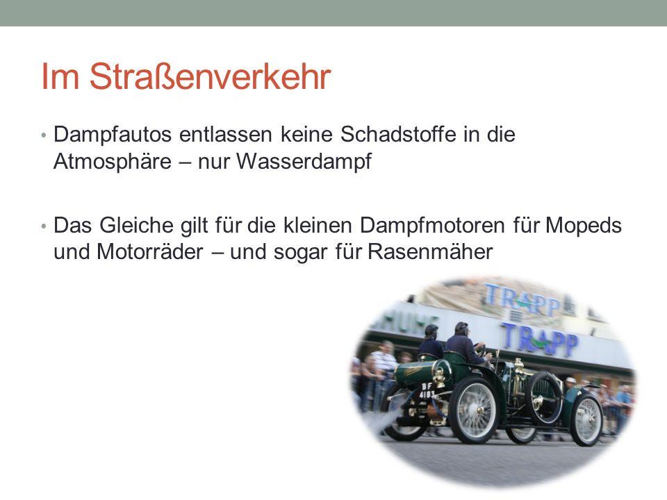 Im Straßenverkehr Dampfautos entlassen keine Schadstoffe in die Atmosphäre – nur Wasserdampf Das Gleiche gilt für die kleinen Dampfmotoren für Mopeds