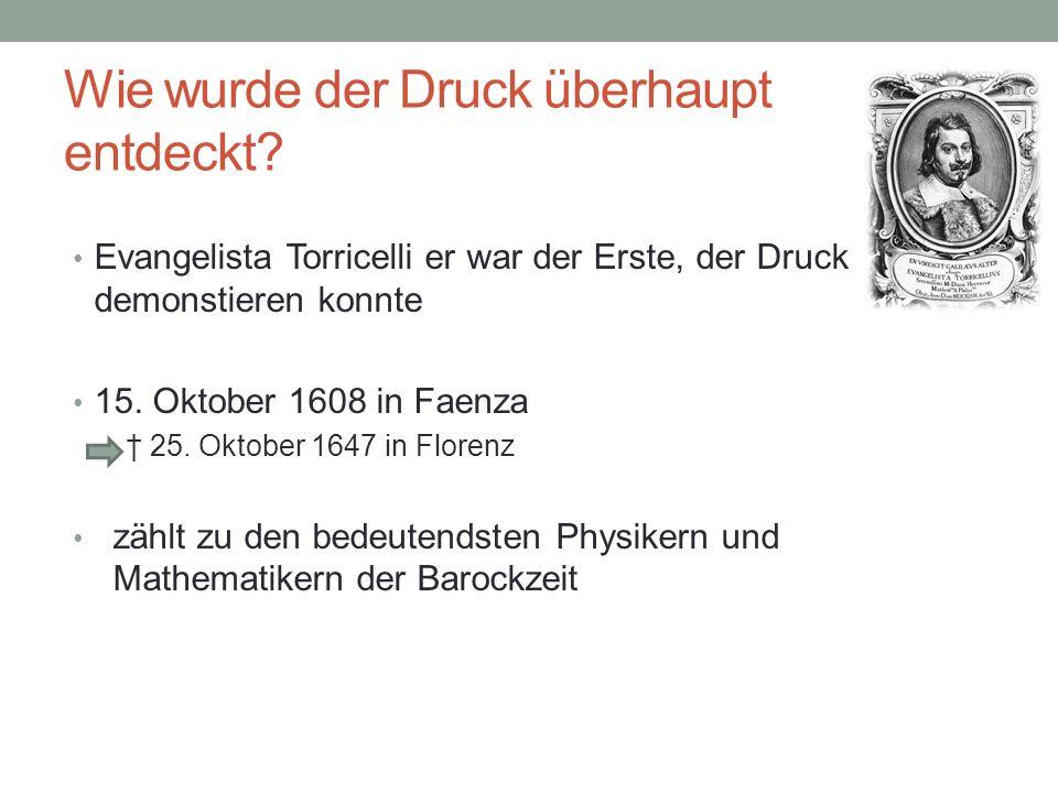 Wie wurde der Druck überhaupt entdeckt? Evangelista Torricelli er war der Erste, der Druck demonstieren konnte 15. Oktober 1608 in Faenza 25. Oktober
