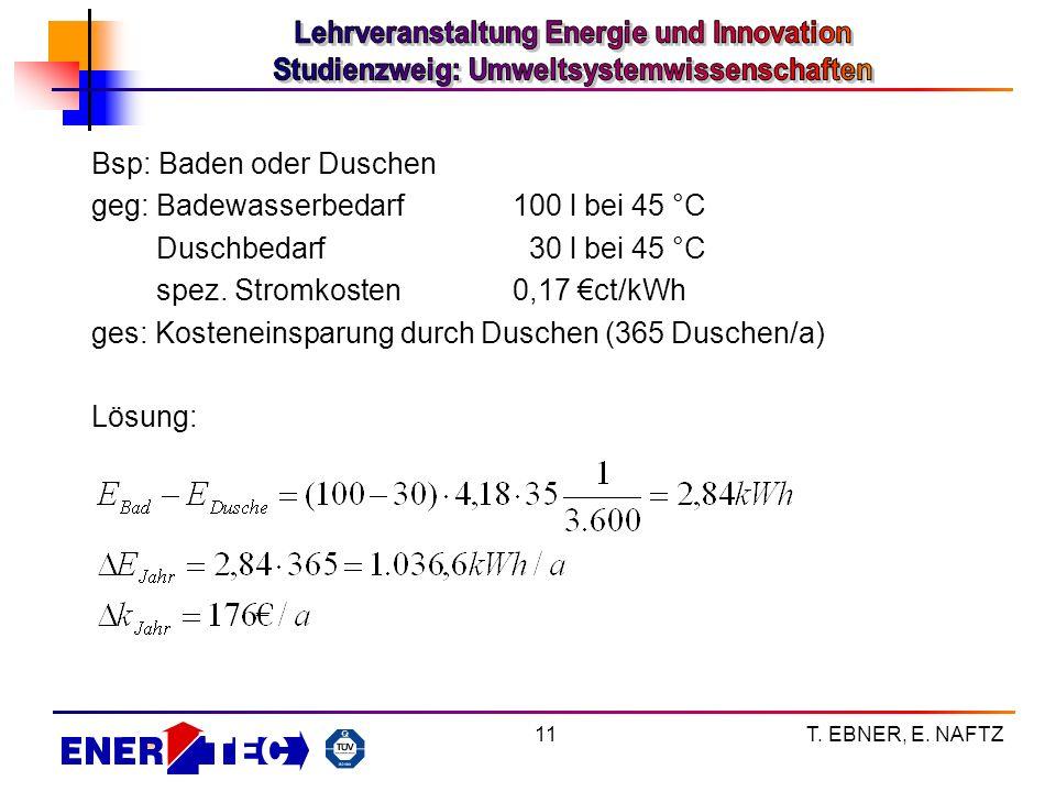 T. EBNER, E. NAFTZ11 Bsp: Baden oder Duschen geg: Badewasserbedarf100 l bei 45 °C Duschbedarf 30 l bei 45 °C spez. Stromkosten0,17 ct/kWh ges: Kostene