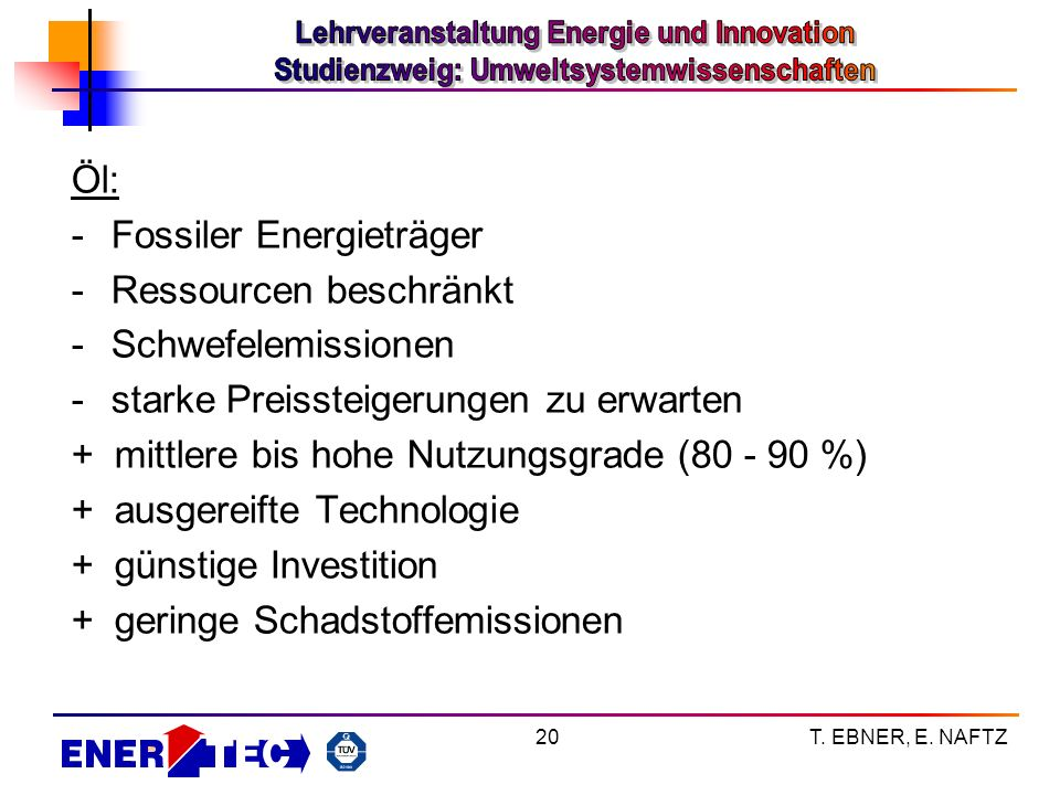 T. EBNER, E. NAFTZ20 Öl: -Fossiler Energieträger -Ressourcen beschränkt -Schwefelemissionen -starke Preissteigerungen zu erwarten + mittlere bis hohe