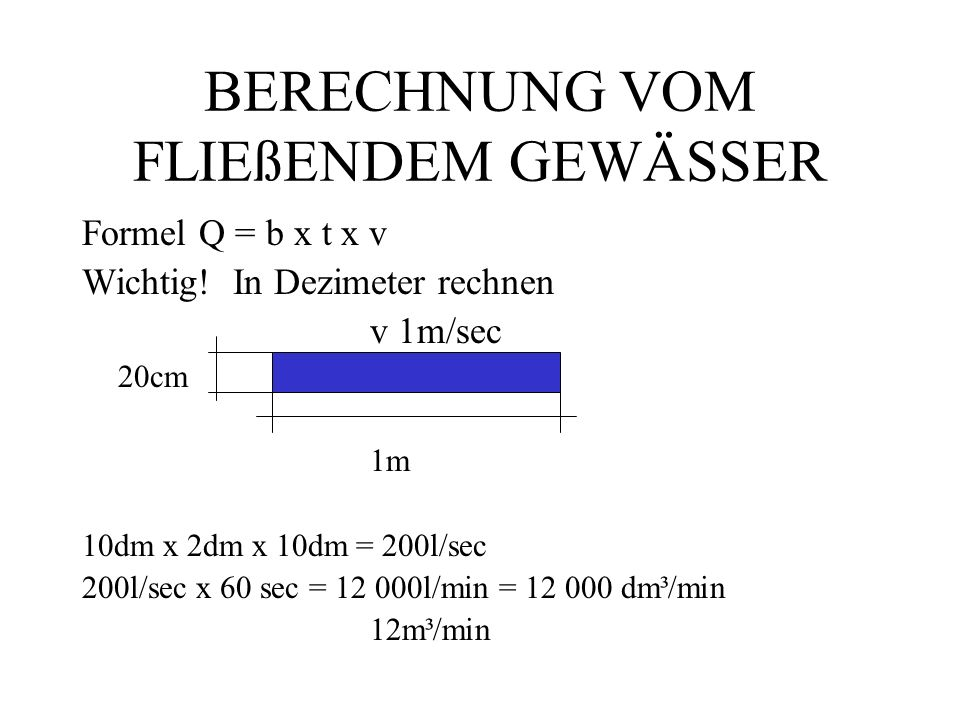 BERECHNUNG VOM FLIEßENDEM GEWÄSSER Formel Q = b x t x v Wichtig.