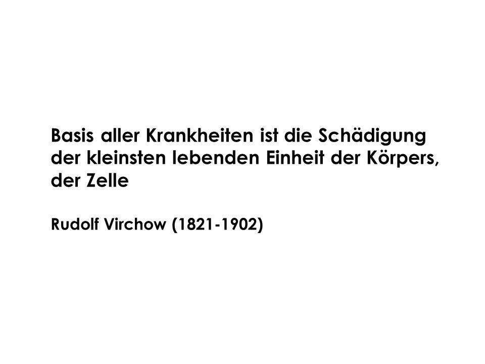 Basis aller Krankheiten ist die Schädigung der kleinsten lebenden Einheit der Körpers, der Zelle Rudolf Virchow (1821-1902)
