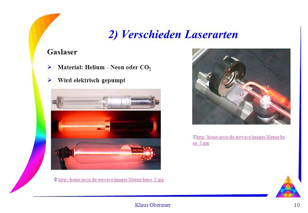 10 Klaus Oberauer 2) Verschieden Laserarten Gaslaser Material: Helium - Neon oder CO 2 Wird elektrisch gepumpt © http://home.arcor.de/stewave/images/Menue/hene_3.jpghttp://home.arcor.de/stewave/images/Menue/hene_3.jpg ©http://home.arcor.de/stewave/images/Menue/he ne_3.jpghttp://home.arcor.de/stewave/images/Menue/he ne_3.jpg