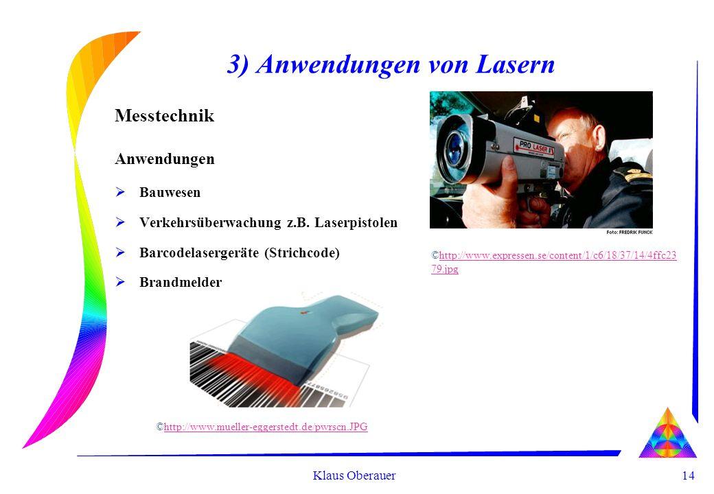 14 Klaus Oberauer 3) Anwendungen von Lasern Messtechnik Anwendungen Bauwesen Verkehrsüberwachung z.B. Laserpistolen Barcodelasergeräte (Strichcode) Br