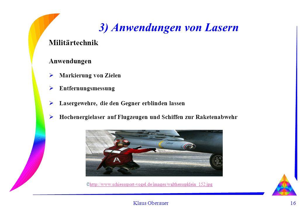 16 Klaus Oberauer 3) Anwendungen von Lasern Militärtechnik Anwendungen Markierung von Zielen Entfernungsmessung Lasergewehre, die den Gegner erblinden