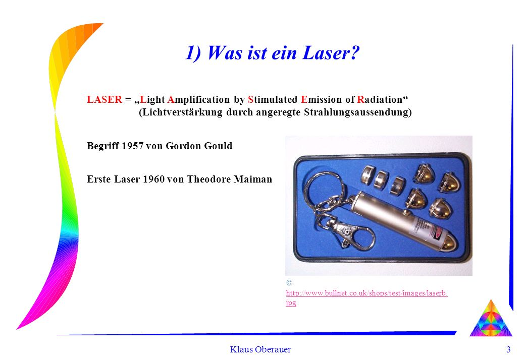 3 Klaus Oberauer 1) Was ist ein Laser? LASER = Light Amplification by Stimulated Emission of Radiation (Lichtverstärkung durch angeregte Strahlungsaus