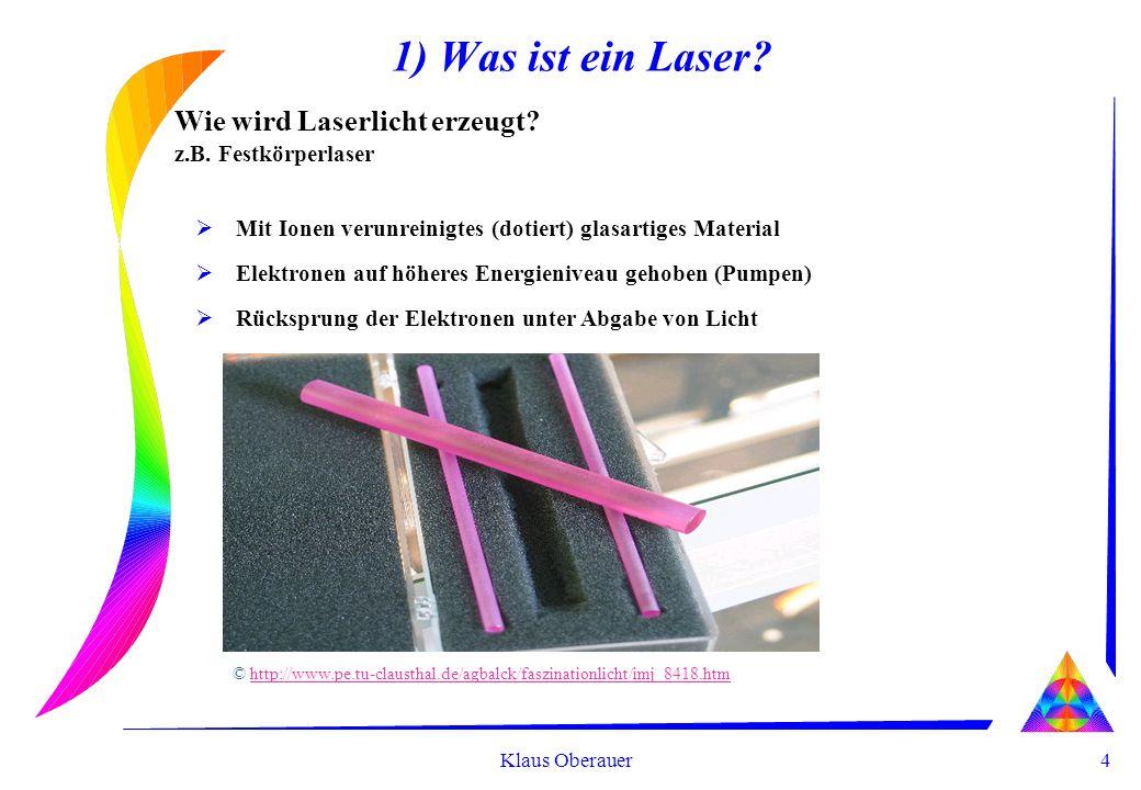 4 Klaus Oberauer 1) Was ist ein Laser? Wie wird Laserlicht erzeugt? z.B. Festkörperlaser Mit Ionen verunreinigtes (dotiert) glasartiges Material Elekt
