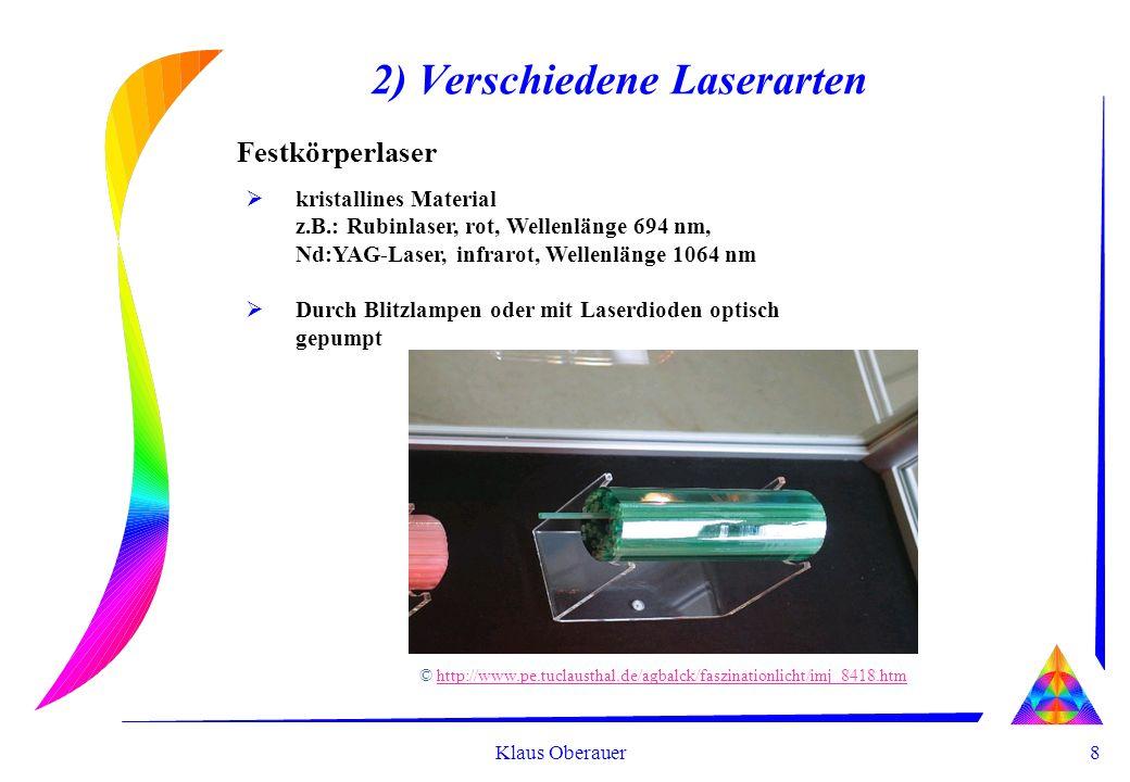 8 Klaus Oberauer 2) Verschiedene Laserarten Festkörperlaser kristallines Material z.B.: Rubinlaser, rot, Wellenlänge 694 nm, Nd:YAG-Laser, infrarot, Wellenlänge 1064 nm Durch Blitzlampen oder mit Laserdioden optisch gepumpt © http://www.pe.tuclausthal.de/agbalck/faszinationlicht/imj_8418.htmhttp://www.pe.tuclausthal.de/agbalck/faszinationlicht/imj_8418.htm