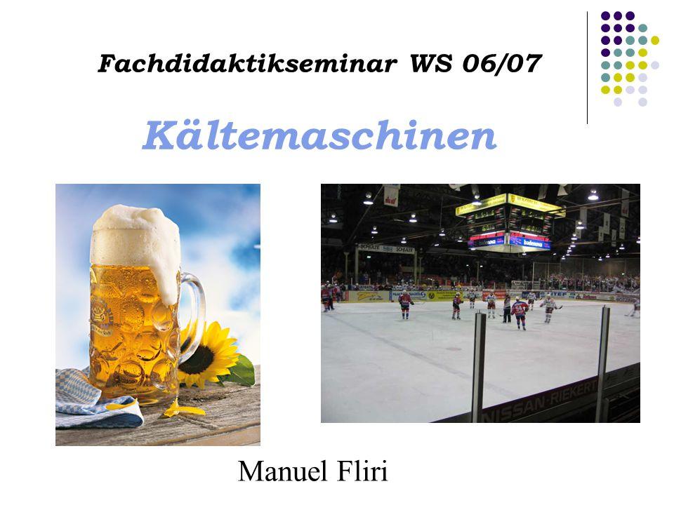 Fachdidaktikseminar WS 06/07 Kältemaschinen Manuel Fliri