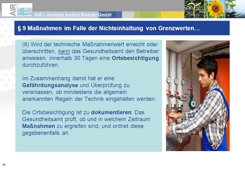 AIR – Analytik Institut Rietzler GmbH 11 § 9 Maßnahmen im Falle der Nichteinhaltung von Grenzwerten… (8) Wird der technische Maßnahmenwert erreicht oder überschritten, kann das Gesundheitsamt den Betreiber anweisen, innerhalb 30 Tagen eine Ortsbesichtigung durchzuführen.
