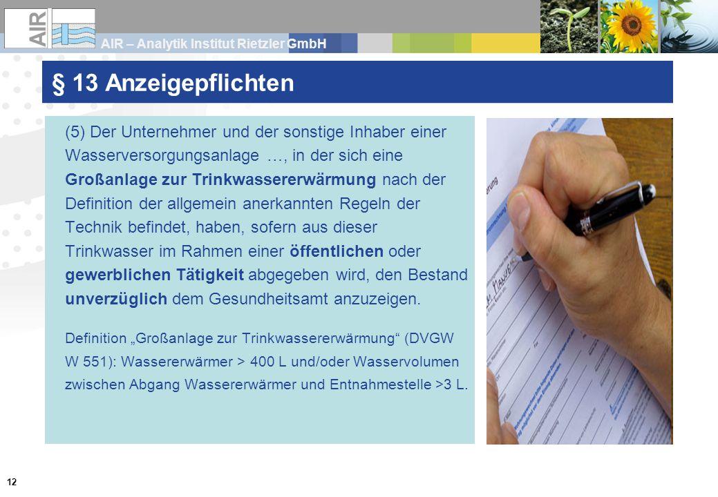 AIR – Analytik Institut Rietzler GmbH 12 § 13 Anzeigepflichten (5) Der Unternehmer und der sonstige Inhaber einer Wasserversorgungsanlage …, in der sich eine Großanlage zur Trinkwassererwärmung nach der Definition der allgemein anerkannten Regeln der Technik befindet, haben, sofern aus dieser Trinkwasser im Rahmen einer öffentlichen oder gewerblichen Tätigkeit abgegeben wird, den Bestand unverzüglich dem Gesundheitsamt anzuzeigen.