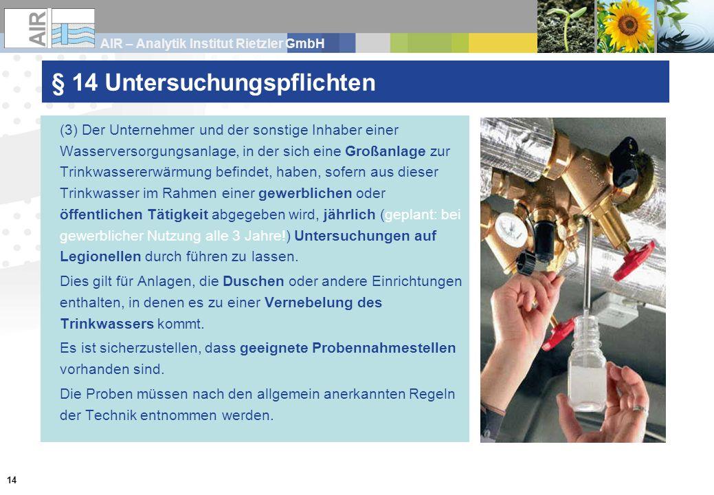 AIR – Analytik Institut Rietzler GmbH 14 § 14 Untersuchungspflichten (3) Der Unternehmer und der sonstige Inhaber einer Wasserversorgungsanlage, in de
