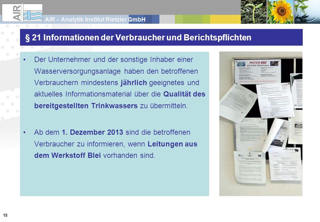 AIR – Analytik Institut Rietzler GmbH 18 § 21 Informationen der Verbraucher und Berichtspflichten Der Unternehmer und der sonstige Inhaber einer Wasserversorgungsanlage haben den betroffenen Verbrauchern mindestens jährlich geeignetes und aktuelles Informationsmaterial über die Qualität des bereitgestellten Trinkwassers zu übermitteln.