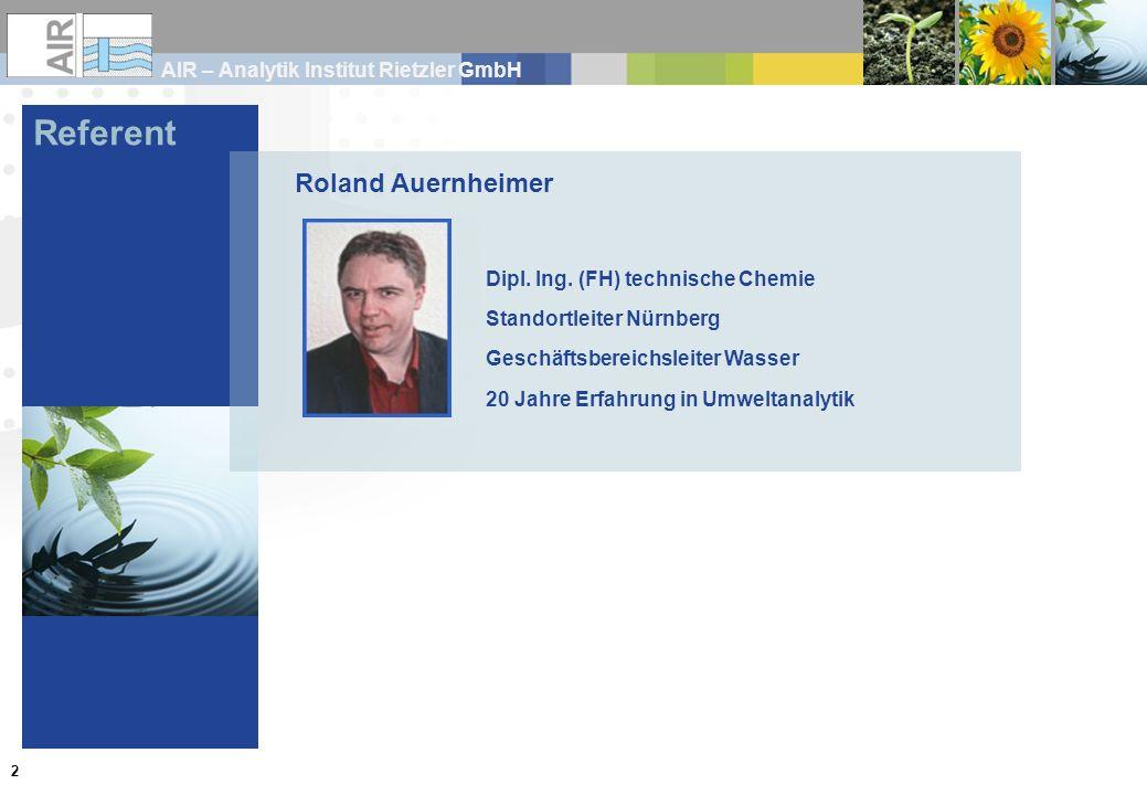 AIR – Analytik Institut Rietzler GmbH 2 Referent Roland Auernheimer Dipl. Ing. (FH) technische Chemie Standortleiter Nürnberg Geschäftsbereichsleiter