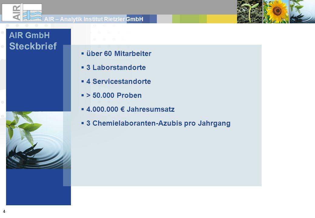 AIR – Analytik Institut Rietzler GmbH 4 AIR GmbH Steckbrief über 60 Mitarbeiter 3 Laborstandorte 4 Servicestandorte > 50.000 Proben 4.000.000 Jahresum