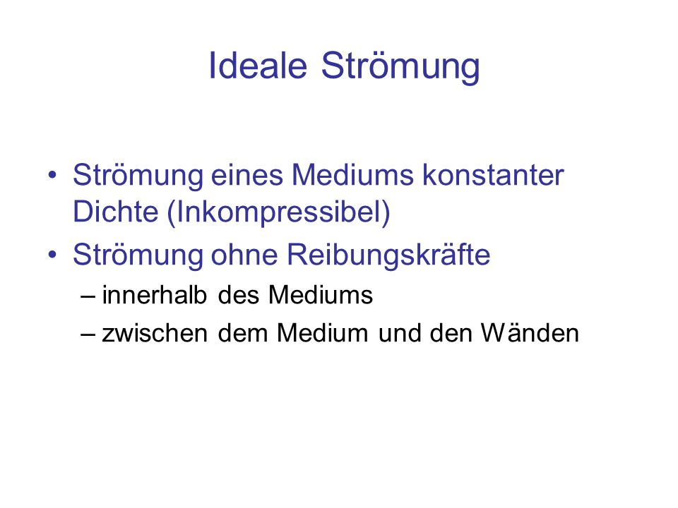 Ideale Strömung Strömung eines Mediums konstanter Dichte (Inkompressibel) Strömung ohne Reibungskräfte –innerhalb des Mediums –zwischen dem Medium und