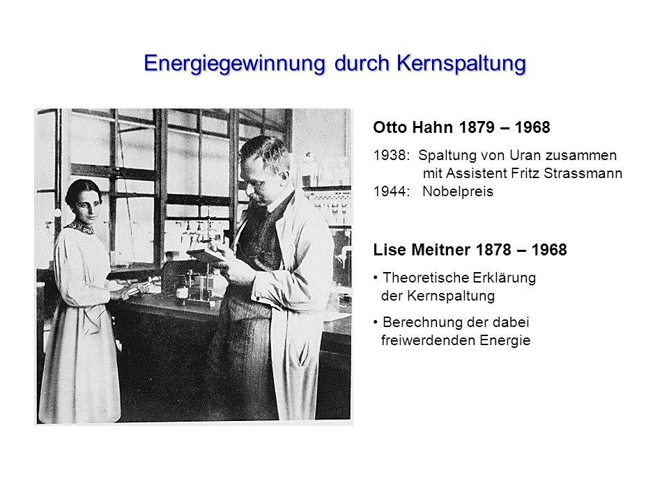 Energiegewinnung durch Kernspaltung Otto Hahn 1879 – 1968 1938: Spaltung von Uran zusammen mit Assistent Fritz Strassmann 1944: Nobelpreis Lise Meitne