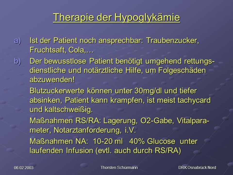 06.02.2003 Thorsten Schürmann DRK Osnabrück Nord Therapie der Hypoglykämie a)Ist der Patient noch ansprechbar: Traubenzucker, Fruchtsaft, Cola,… b)Der