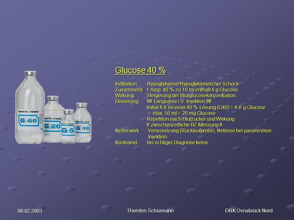 06.02.2003 Thorsten Schürmann DRK Osnabrück Nord Glucose 40 % Indikation: Hypoglykämie/Hypoglykämoscher Schock Zusammens. 1 Amp. 40 % zu 10 ml enthält