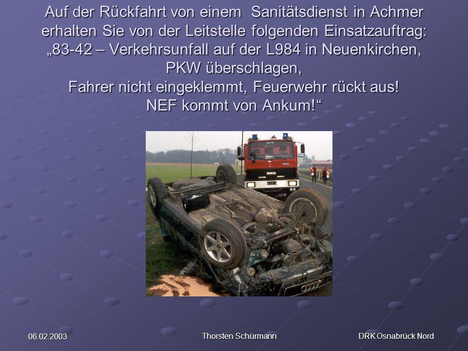 06.02.2003 Thorsten Schürmann DRK Osnabrück Nord An der Einsatzstelle angekommen bietet sich Ihnen folgendes Bild: PKW hat sich überschlagen, Feuerwehr vor OrtPKW hat sich überschlagen, Feuerwehr vor Ort Fahrer nicht mehr im Unfallfahrzeug, wird von Feuerwehrmänner außerhalb des Gefahrenraumes auf einer Trage liegend betreut.Fahrer nicht mehr im Unfallfahrzeug, wird von Feuerwehrmänner außerhalb des Gefahrenraumes auf einer Trage liegend betreut.