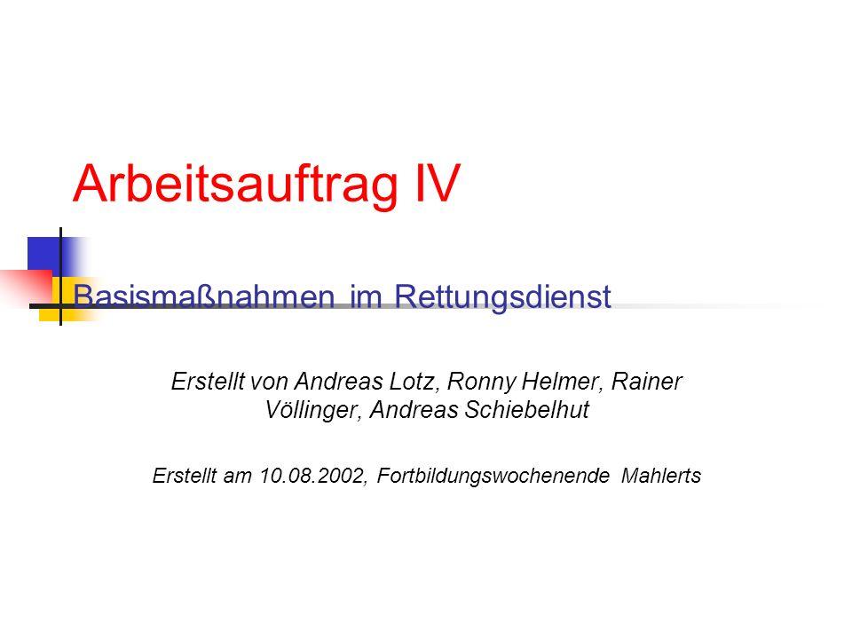 Arbeitsauftrag IV Basismaßnahmen im Rettungsdienst Erstellt von Andreas Lotz, Ronny Helmer, Rainer Völlinger, Andreas Schiebelhut Erstellt am 10.08.2002, Fortbildungswochenende Mahlerts