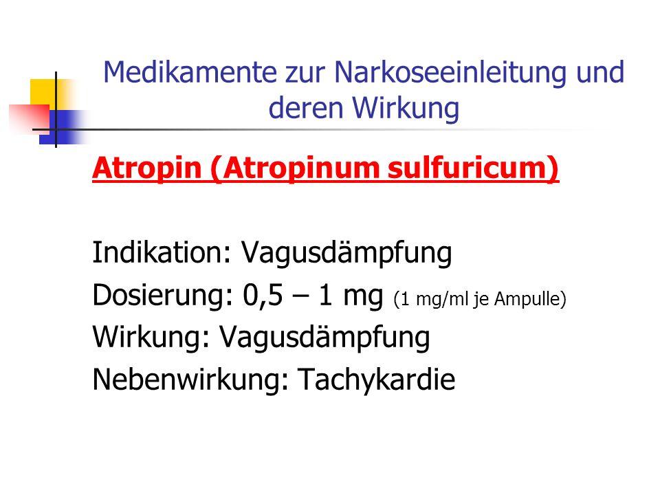 Medikamente zur Narkoseeinleitung und deren Wirkung Atropin (Atropinum sulfuricum) Indikation: Vagusdämpfung Dosierung: 0,5 – 1 mg (1 mg/ml je Ampulle) Wirkung: Vagusdämpfung Nebenwirkung: Tachykardie