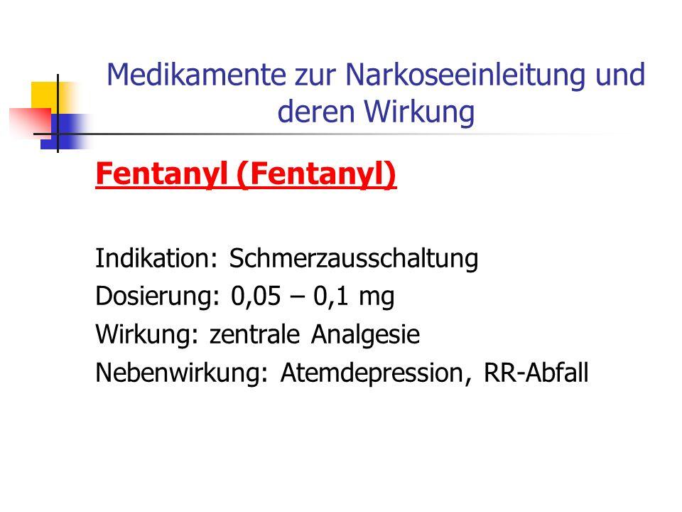 Medikamente zur Narkoseeinleitung und deren Wirkung Fentanyl (Fentanyl) Indikation: Schmerzausschaltung Dosierung: 0,05 – 0,1 mg Wirkung: zentrale Analgesie Nebenwirkung: Atemdepression, RR-Abfall