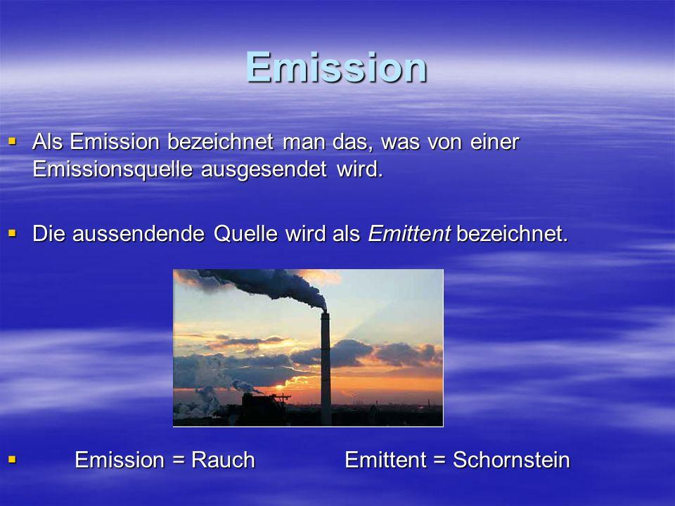 Emission Als Emission bezeichnet man das, was von einer Emissionsquelle ausgesendet wird. Als Emission bezeichnet man das, was von einer Emissionsquel