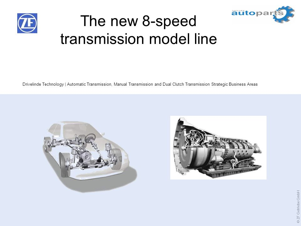 © ZF Getriebe GmbH Drivelinde Technology | Automatic Transmission, Manual Transmission and Dual Clutch Transmission Strategic Business Areas The new 8