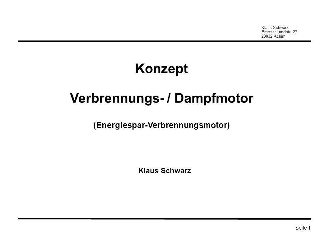 Klaus Schwarz Embser Landstr. 27 28832 Achim Seite 1 Konzept Verbrennungs- / Dampfmotor (Energiespar-Verbrennungsmotor) Klaus Schwarz