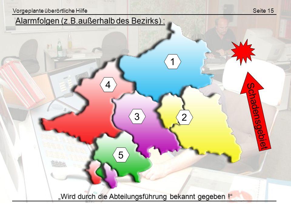 Vorgeplante überörtliche HilfeSeite 15 Alarmfolgen (z.B.außerhalb des Bezirks) : 1 4 3 2 Schadensgebiet 5 Wird durch die Abteilungsführung bekannt geg