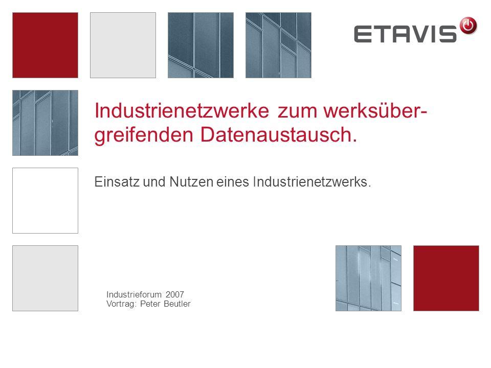 Industrieforum 2007 Vortrag: Peter Beutler Industrienetzwerke zum werksüber- greifenden Datenaustausch. Einsatz und Nutzen eines Industrienetzwerks.