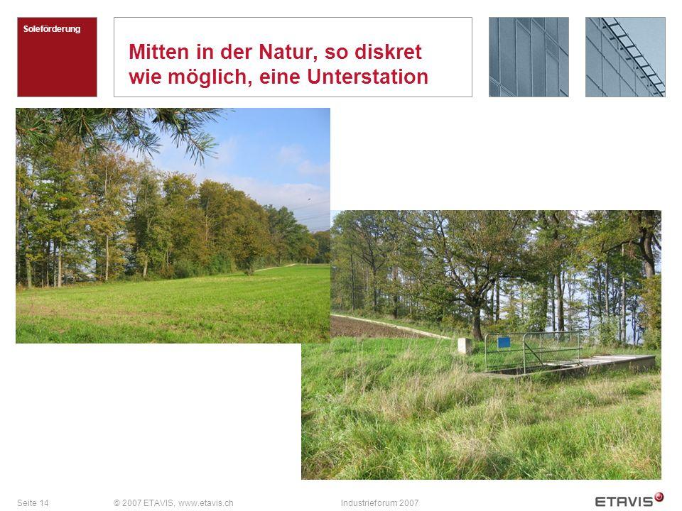 Seite 14© 2007 ETAVIS, www.etavis.chIndustrieforum 2007 Mitten in der Natur, so diskret wie möglich, eine Unterstation Soleförderung