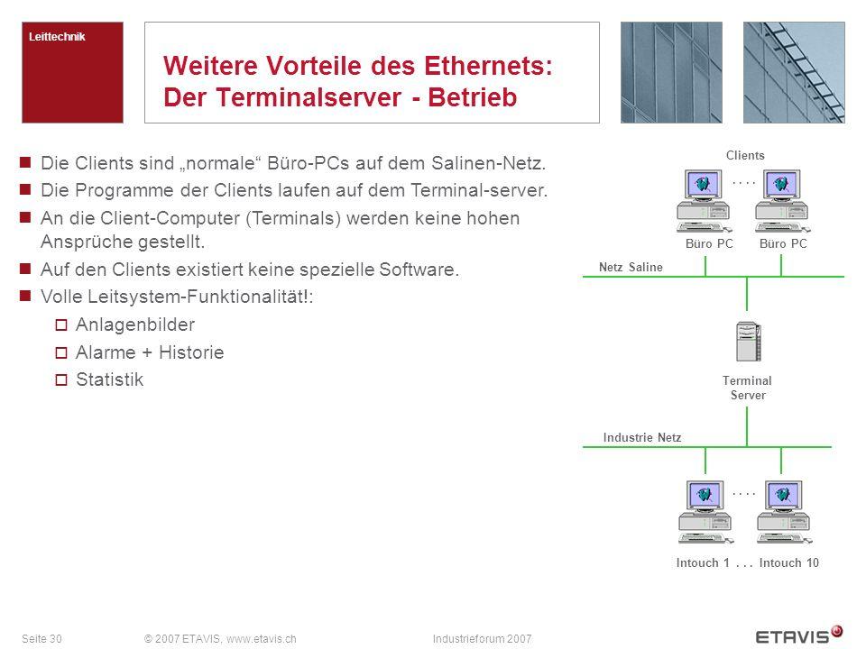 Seite 30© 2007 ETAVIS, www.etavis.chIndustrieforum 2007 Weitere Vorteile des Ethernets: Der Terminalserver - Betrieb Leittechnik Die Clients sind norm