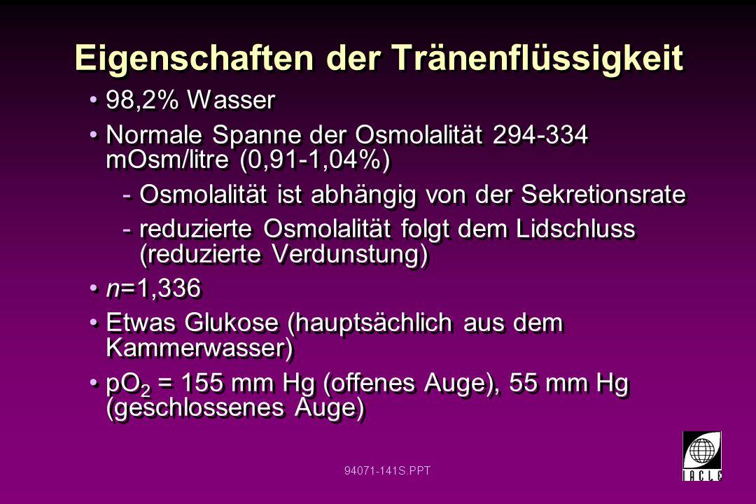 94071-141S.PPT Eigenschaften der Tränenflüssigkeit 98,2% Wasser Normale Spanne der Osmolalität 294-334 mOsm/litre (0,91-1,04%) -Osmolalität ist abhäng