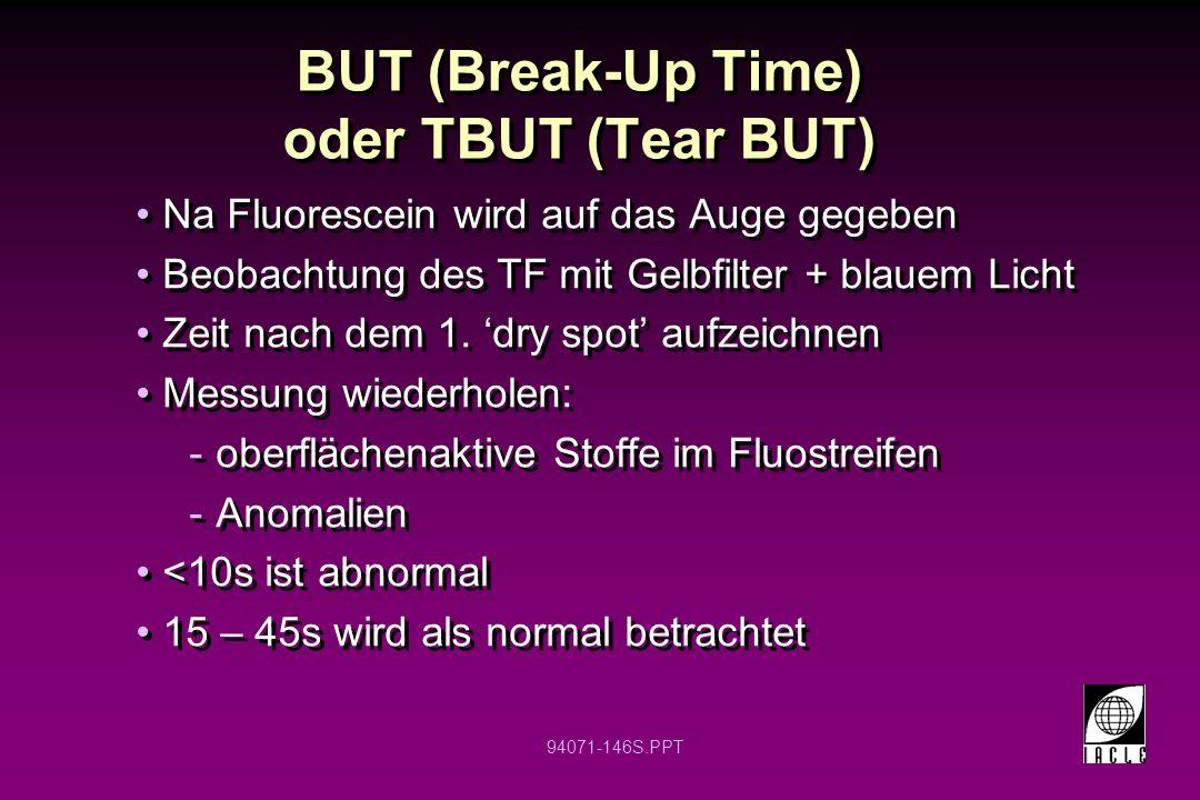 94071-146S.PPT BUT (Break-Up Time) oder TBUT (Tear BUT) Na Fluorescein wird auf das Auge gegeben Beobachtung des TF mit Gelbfilter + blauem Licht Zeit