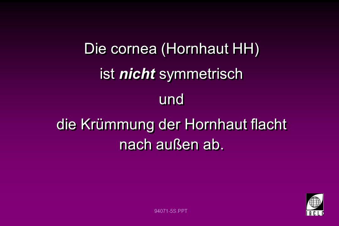 94071-5S.PPT Die cornea (Hornhaut HH) ist nicht symmetrisch und die Krümmung der Hornhaut flacht nach außen ab. Die cornea (Hornhaut HH) ist nicht sym