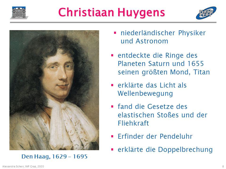 8 Alexandra Scherr, IWF Graz, 2005 Christiaan Huygens entdeckte die Ringe des Planeten Saturn und 1655 seinen größten Mond, Titan erklärte das Licht als Wellenbewegung fand die Gesetze des elastischen Stoßes und der Fliehkraft Erfinder der Pendeluhr erklärte die Doppelbrechung Den Haag, 1629 - 1695 niederländischer Physiker und Astronom