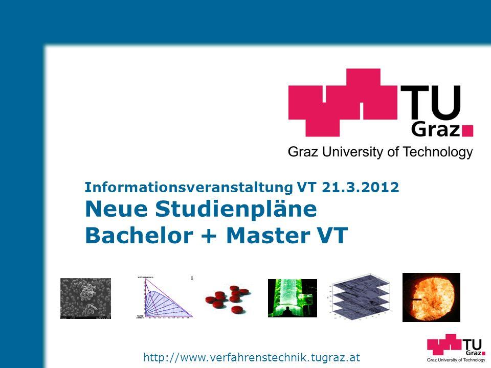 http://www.verfahrenstechnik.tugraz.at Informationsveranstaltung VT 21.3.2012 Neue Studienpläne Bachelor + Master VT