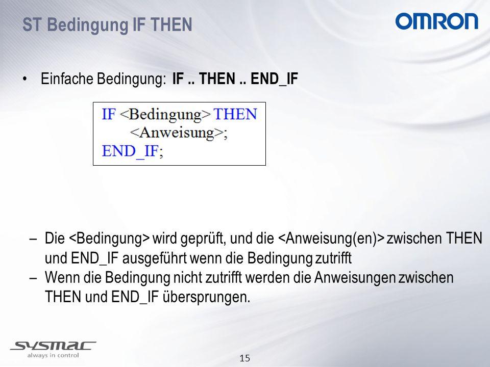 15 Einfache Bedingung: IF.. THEN.. END_IF –Die wird geprüft, und die zwischen THEN und END_IF ausgeführt wenn die Bedingung zutrifft –Wenn die Bedingu