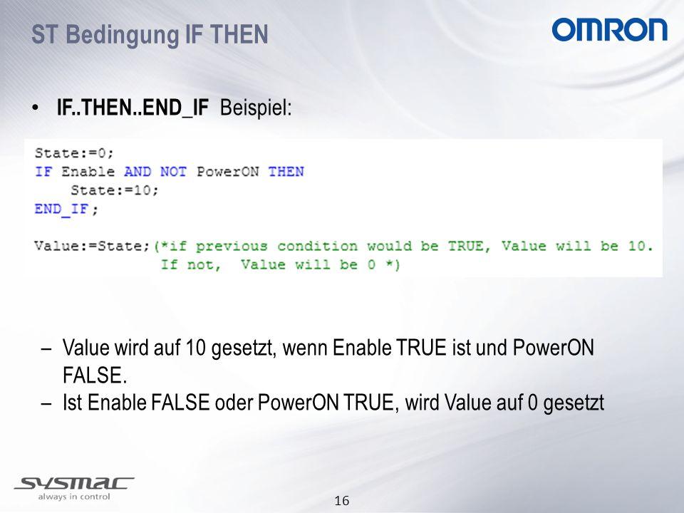 16 ST Bedingung IF THEN IF..THEN..END_IF Beispiel: –Value wird auf 10 gesetzt, wenn Enable TRUE ist und PowerON FALSE. –Ist Enable FALSE oder PowerON